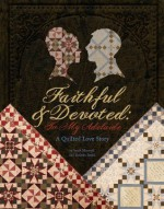 Faithful and Devoted: To My Adelaide - A Quilted Love Story - Sarah Maxwell, Dolores Smith