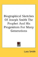 Biographical Sketches of Joseph Smith the Prophet and His Progenitors for Many Generations - Lucy Smith