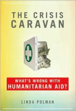 The Crisis Caravan: What's Wrong with Humanitarian Aid? - Linda Polman