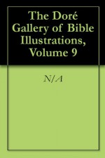 The Doré Gallery of Bible Illustrations, Volume 9 - Gustave Doré, Gustave Doré