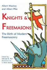 Knights & Freemasons: The Birth of Modern Freemasonry - Albert Mackey, Albert Pike, Michael R. Poll, S. Brent Morris