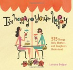I'm Happy If You're Happy: 515 Things Only Mothers and Daughters Understand - Lorraine Bodger