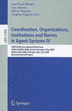 Coordination, Organizations, Institutions and Norms in Agent Systems IV: COIN 2008 International Workshops COIN@AAMAS 2008, Estoril, Portugal, May 12, 2008 COIN@AAAI 2008, Chicago, USA, July 14, 2008, Revised Selected Papers - Jomi Fred Hubner, Eric Matson, Virginia Dignum, Olivier Boissier