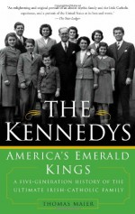 The Kennedys: America's Emerald Kings: A Five-Generation History of the Ultimate Irish-Catholic Family - Thomas Maier