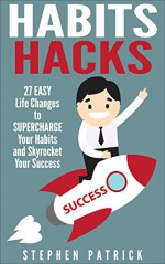 Habits Hacks: 27 Easy Life Changes to Supercharge Your Habits and Skyrocket Your Success - Stephen Patrick