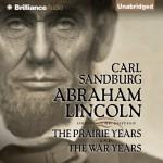 Abraham Lincoln: The Prairie Years and The War Years - Carl Sandburg, Arthur Morey, Brilliance Audio