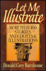Let Me Illustrate: More Than 400 Stories, Anecdotes, and Illustrations - Donald Grey Barnhouse