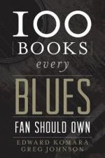 100 Books Every Blues Fan Should Own - Edward Komara, Greg Johnson