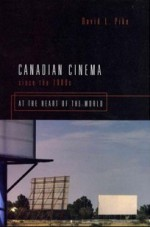 Canadian Cinema Since the 1980s: At the Heart of the World - David L. Pike