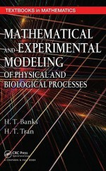 Mathematical and Experimental Modeling of Physical and Biological Processes [With CDROM] - H.T. Banks, H.T. Tran