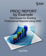 PROC REPORT by Example: Techniques for Building Professional Reports Using SAS - Lisa Fine