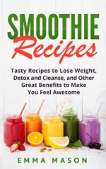 Smoothie Recipes: Tasty Recipes to Lose Weight, Detox and Cleanse, and Other Great Benefits to Make You Feel Awesome (Smoothies, Lose Weight, Detox and ... Green Smoothies, Smoothie Cleanse Book 1) - Emma Mason