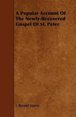 A Popular Account of the Newly-Recovered Gospel of St. Peter - J. Rendel Harris