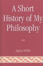 A Short History of My Philosophy - Ágnes Heller