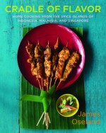 Cradle of Flavor: Home Cooking from the Spice Islands of Indonesia, Singapore, and Malaysia - James Oseland, Christopher Hirsheimer