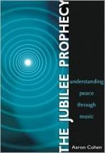 The Jubilee Prophecy: Understanding Peace Through Music - Aaron Cohen