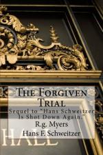 The Forgiven Trial: Sequel to Hans Schweitzer is shot down again - R.g. Myers, Hans F. Schweitzer