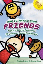 How to Make & Keep Friends: Tips for Kids to Overcome 50 Common Social Challenges - Nadine Briggs, Donna Shea