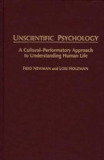 Unscientific Psychology: A Cultural-Performatory Approach to Understanding Human Life - Fred Newman, Lois Holzman
