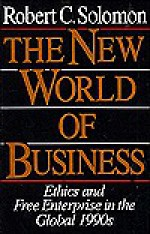 The New World Of Business: Ethics And Free Enterprise In The Global 1990s - Robert C. Solomon