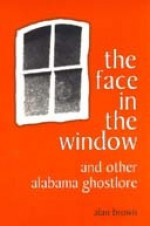 The Face in the Window and Other Alabama Ghostlore - Alan Brown
