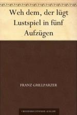 Weh dem, der lügt Lustspiel in fünf Aufzügen (German Edition) - Franz Grillparzer