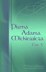Pisma Adama Mickiewicza: Wydanie nowe, znacznie powiêkszone. Tom 5 (Polish Edition) - Adam Mickiewicz
