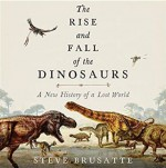 The Rise and Fall of the Dinosaurs: A New History of a Lost World - Stephen Brusatte, Patrick Lawlor