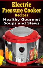 Electric Pressure Cooker Recipes: Healthy Gourmet Soups and Stews - Larry haber