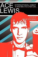 Ace Lewis, International Agent: A Hard Man For A Hard Job - Kyle Cicero
