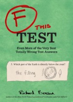 F this Test: Even More of the Very Best Totally Wrong Test Answers - Richard Benson