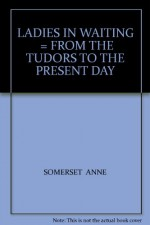 LADIES IN WAITING = FROM THE TUDORS TO THE PRESENT DAY - SOMERSET ANNE