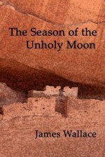 The Season of the Unholy Moon - James Wallace