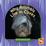 Why Animals Live in Caves - Valerie J. Weber, Susan Nations, Debra Voege