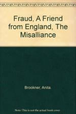 Fraud, A Friend from England, The Misalliance - Anita. Brookner