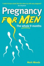 Pregnancy For Men: The Whole Nine Months For Fathers - Mark Woods