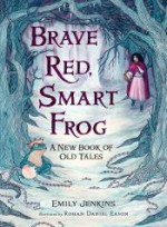 Brave Red, Smart Frog: A New Book of Old Tales - Rohan Daniel Eason, Emily Jenkins