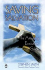 Saving Salvation: The Amazing Evolution of Grace - Stephen Smith