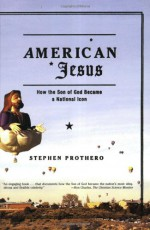 American Jesus: How the Son of God Became a National Icon - Stephen R. Prothero