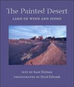 The Painted Desert: Land of Wind and Stone - Scott Thybony, David Edwards