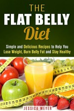 The Flat Belly Diet: Simple and Delicious Recipes to Help You Lose Weight, Burn Belly Fat and Stay Healthy (Flat Belly Cookbook) - Jessica Meyer