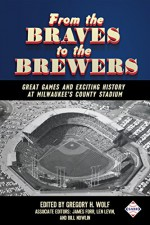 From the Braves to the Brewers: Great Games and Exciting History at Milwaukee's County Stadium (SABR Digital Library Book 39) - Mark Pestana, Steve West, Scott Ferkovich, Stew Thornley, Dan Fields, Gregory H. Wolf, Bill Nowlin, Len Levin, James Forr