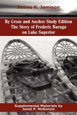 By Cross and Anchor Study Edition: The Story of Frederic Baraga on Lake Superior - james k. jamison, Eleanor Dart, Janet P. McKenzie