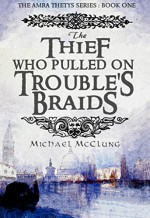 The Thief Who Pulled On Trouble's Braids (Amra Thetys Book 1) - Michael McClung