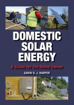 Domestic Solar Energy: A Guide for the Home Owner - Gavin D.J. Harper