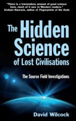The Hidden Science of Lost Civilisations: The Source Field Investigations - David Wilcock