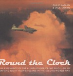 Round the Clock: The Experience of the Allied Bomber Crews Who Flew By Day and Night from England in the Second World War - Philip Kaplan, Jack Currie