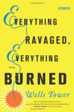 Everything Ravaged, Everything Burned - Wells Tower