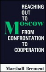 Reaching Out to Moscow: From Confrontation to Cooperation - Marshall Brement