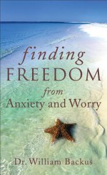 Finding Freedom from Anxiety and Worry - William Backus